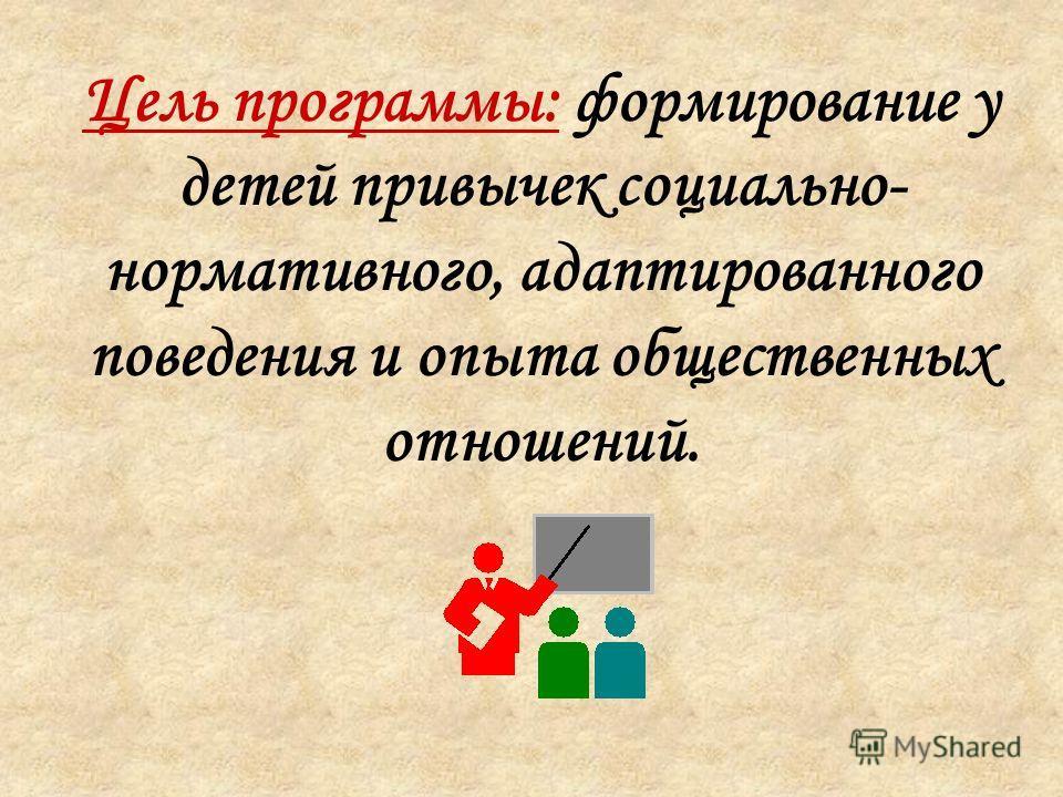 Цель программы: формирование у детей привычек социально- нормативного, адаптированного поведения и опыта общественных отношений.