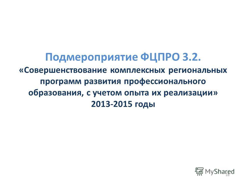 Подмероприятие ФЦПРО 3.2. «Совершенствозвание комплексных региональных программ развития профессионального образования, с учетом опыта их реализации» 2013-2015 годы 18