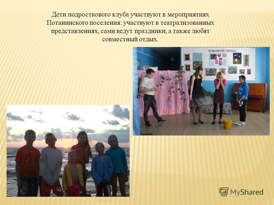 Дети подросткового клуба участвуют в мероприятиях Потанинского поселения: участвуют в театрализованных представлениях, сами ведут праздники, а также любят совместный отдых.