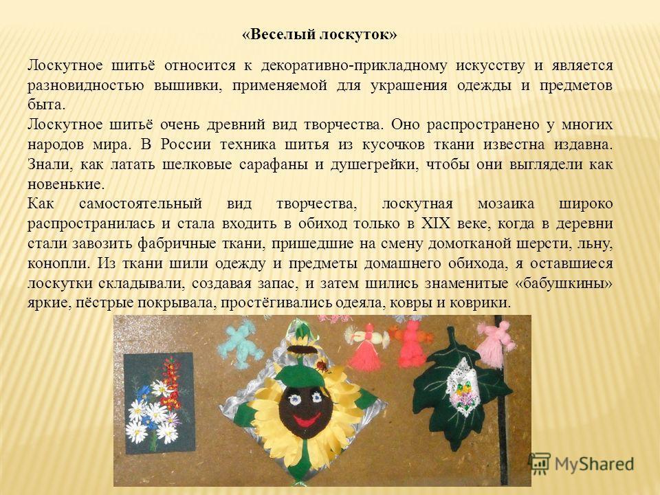 «Веселый лоскуток» Лоскутное шитьё относится к декоративно-прикладному искусству и является разновидностью вышивки, применяемой для украшения одежды и предметов быта. Лоскутное шитьё очень древний вид творчества. Оно распространено у многих народов м