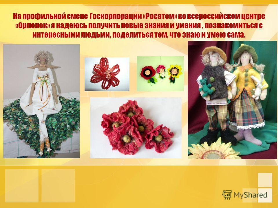 На профильной смене Госкорпорации «Росатом» во всероссийском центре «Орленок» я надеюсь получить новые знания и умения, познакомиться с интересными людьми, поделиться тем, что знаю и умею сама.
