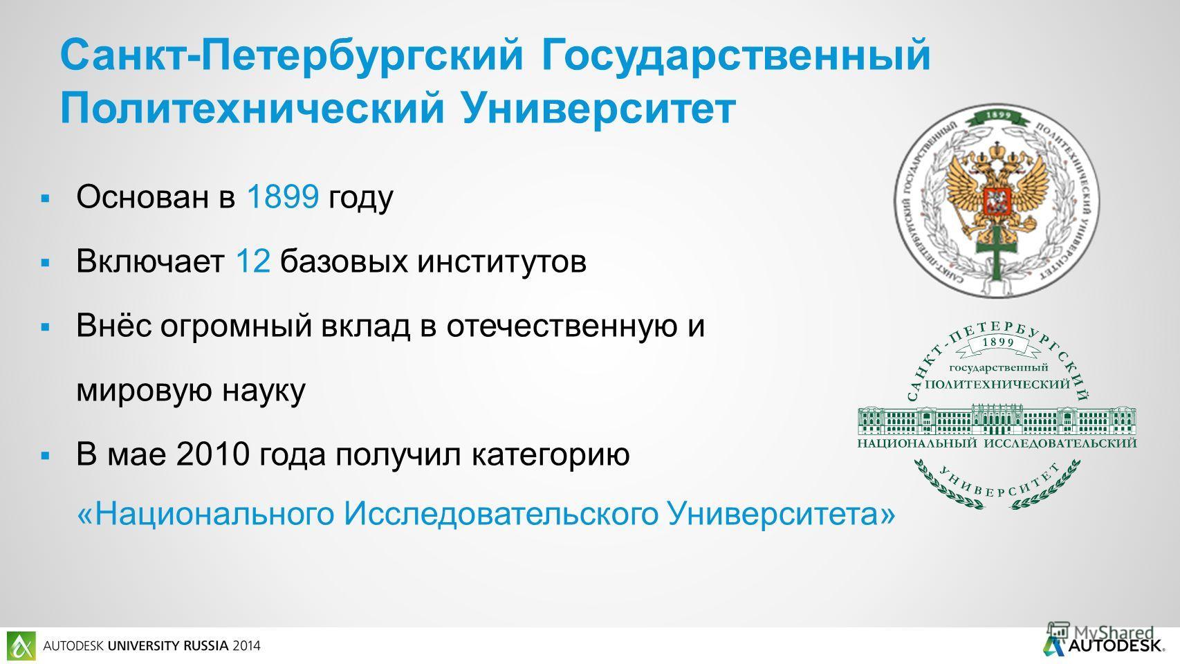Основан в 1899 году Включает 12 базовых институтов Внёс огромный вклад в отечественную и мировую науку В мае 2010 года получил категорию «Национального Исследовательского Университета» Санкт-Петербургский Государственный Политехнический Университет