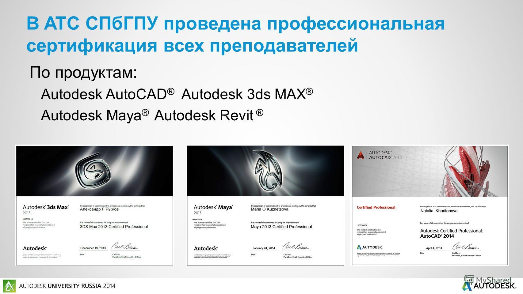 По продуктам: Autodesk AutoCAD ® Autodesk 3ds MAX ® Autodesk Maya ® Autodesk Revit ® В ATC СПбГПУ проведена профессиональная сертификация всех преподавателей