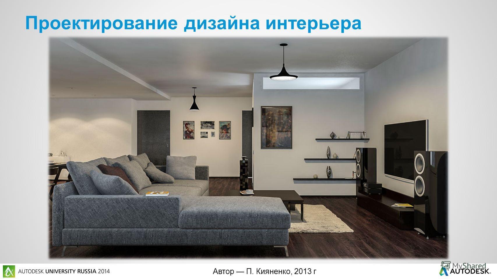 Автор П. Кияненко, 2013 г Проектирование дизайна интерьера