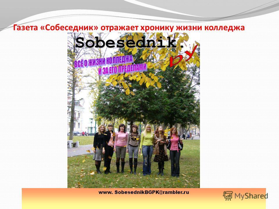 Газета «Собеседник» отражает хронику жизни колледжа www. SobesednikBGPK@rambler.ru Sobesednik.