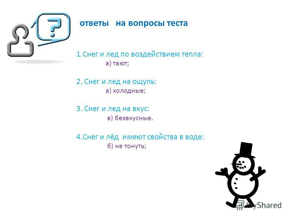 1. Снег и лед под воздействием тепла: а) тают; б) стареют; в) молодеют. 2. Снег и лед на ощупь: а) холодные; б) колючие; в) горячие. 3. Снег и лед на вкус: а) сладкие; б) солёные; в) безвкусные. 4. Снег и лёд имеют свойства в воде: а) тонуть; б) не т