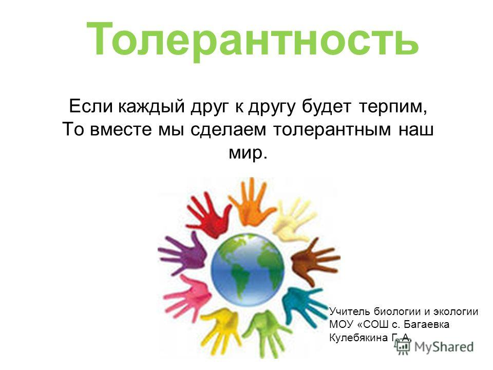 Если каждый друг к другу будет терпим, То вместе мы сделаем толерантным наш мир. Толерантность Учитель биологии и экологии МОУ «СОШ с. Багаевка Кулебякина Г. А.