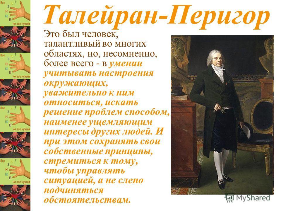 Талейран-Перигор Это был человек, талантливый во многих областях, но, несомненно, более всего - в умении учитывать настроения окружающих, уважительно к ним относиться, искать решение проблем способом, наименее ущемляющим интересы других людей. И при