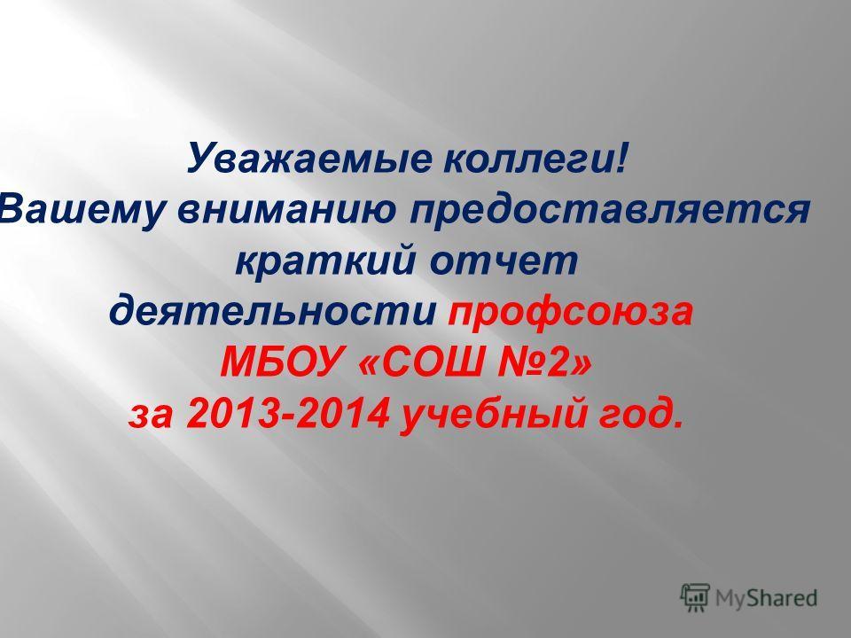 Уважаемые коллеги! Вашему вниманию предоставляется краткий отчет деятельности профсоюза МБОУ «СОШ 2» за 2013-2014 учебный год.