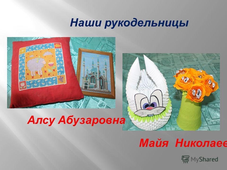Наши рукодельницы Алсу Абузаровна Майя Николаевна