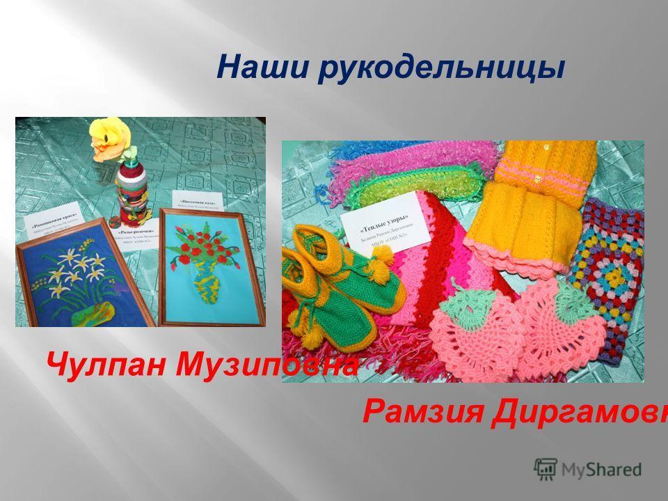 Наши рукодельницы Чулпан Музиповна Рамзия Диргамовна