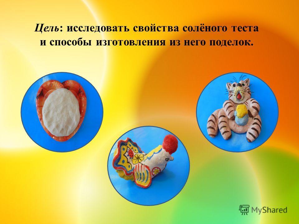 Цель: исследовать свойства солёного теста и способы изготовления из него поделок.
