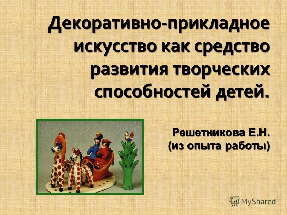 Декоративно-прикладное искусство как средство развития творческих способностей детей. Решетникова Е.Н. (из опыта работы)
