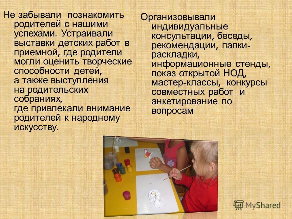 Не забывали познакомить родителей с нашими успехами. Устраивали выставки детских работ в приемной, где родители могли оценить творческие способности детей, а также выступления на родительских собраниях, где привлекали внимание родителей к народному и