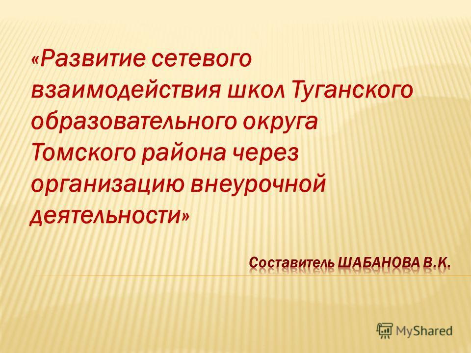 «Развитие сетевого взаимодействия школ Туганского образовательного округа Томского района через организацию внеурочной деятельности»