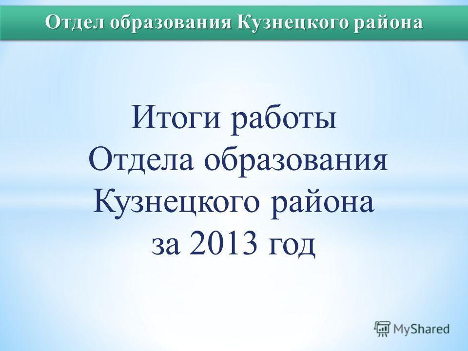 Итоги работы Отдела образования Кузнецкого района за 2013 год