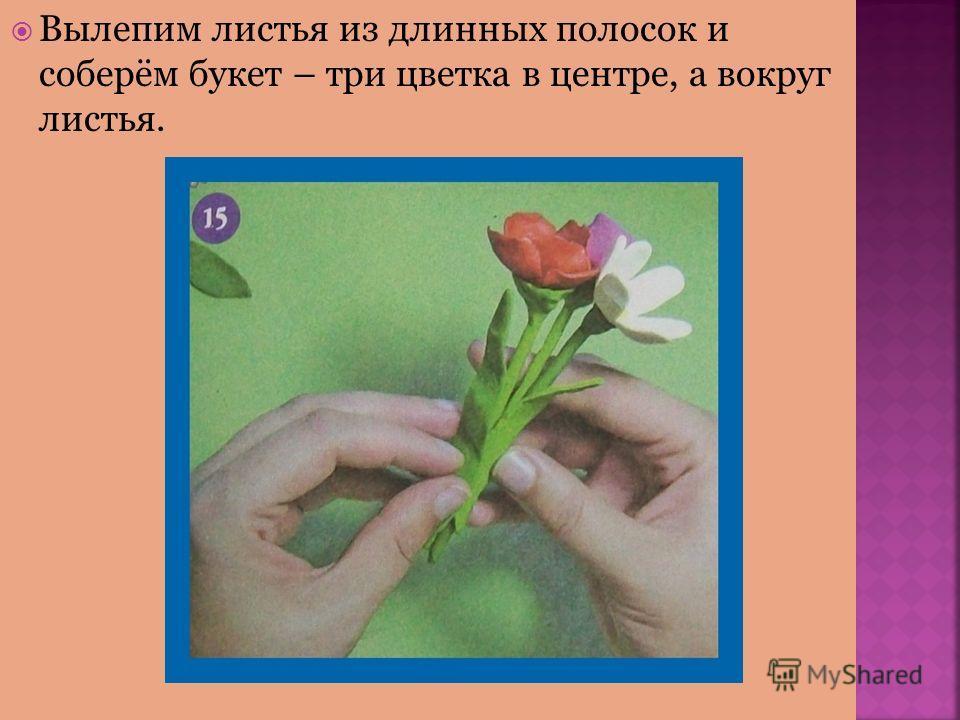 Вылепим листья из длинных полосок и соберём букет – три цветка в центре, а вокруг листья.