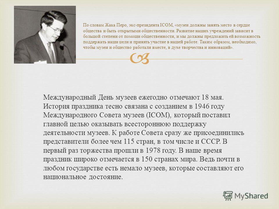 Международный День музеев ежегодно отмечают 18 мая. История праздника тесно связана с созданием в 1946 году Международного Совета музеев (ICOM), который поставил главной целью оказывать всестороннюю поддержку деятельности музеев. К работе Совета сраз