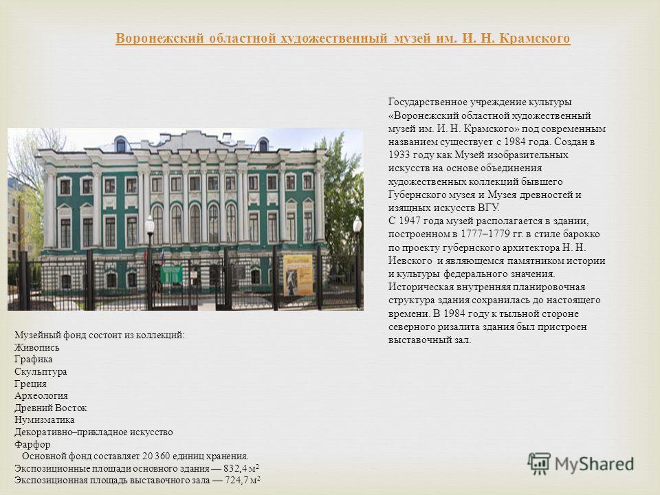 Государственное учреждение культуры « Воронежский областной художественный музей им. И. Н. Крамского » под современным названием существует с 1984 года. Создан в 1933 году как Музей изобразительных искусств на основе объединения художественных коллек