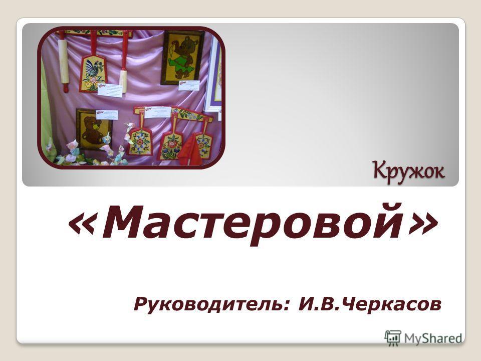 Кружок «Мастеровой» Руководитель: И.В.Черкасов