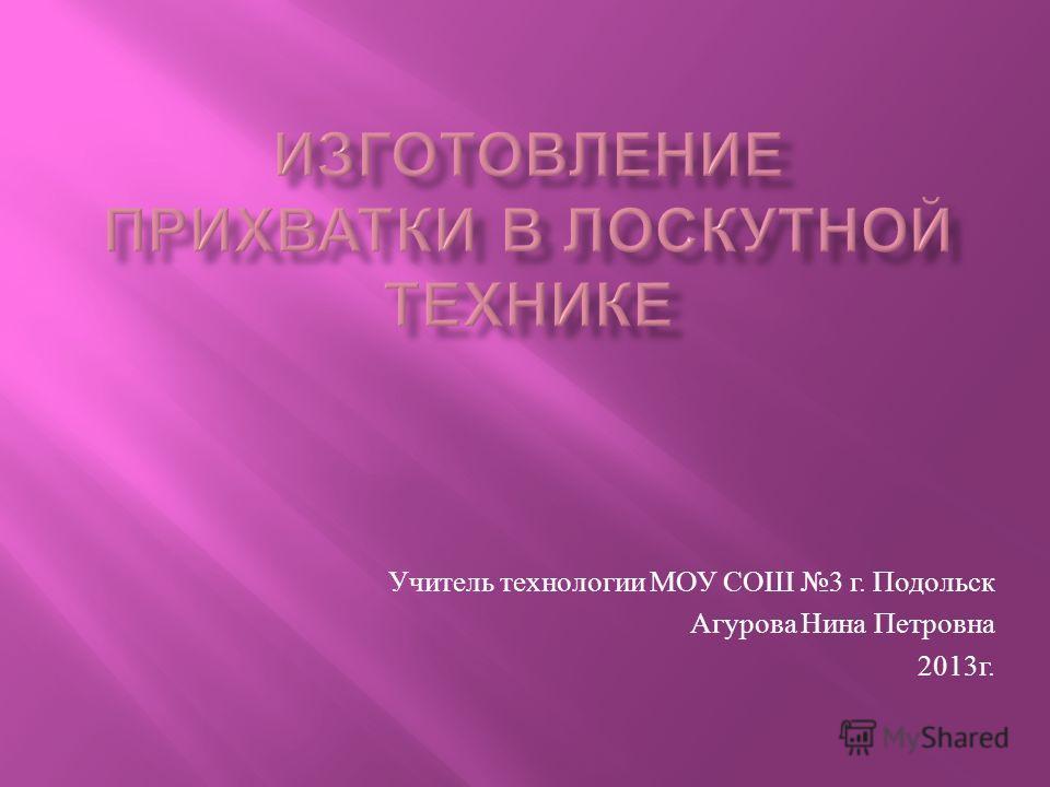 Учитель технологии МОУ СОШ 3 г. Подольск Агурова Нина Петровна 2013 г.