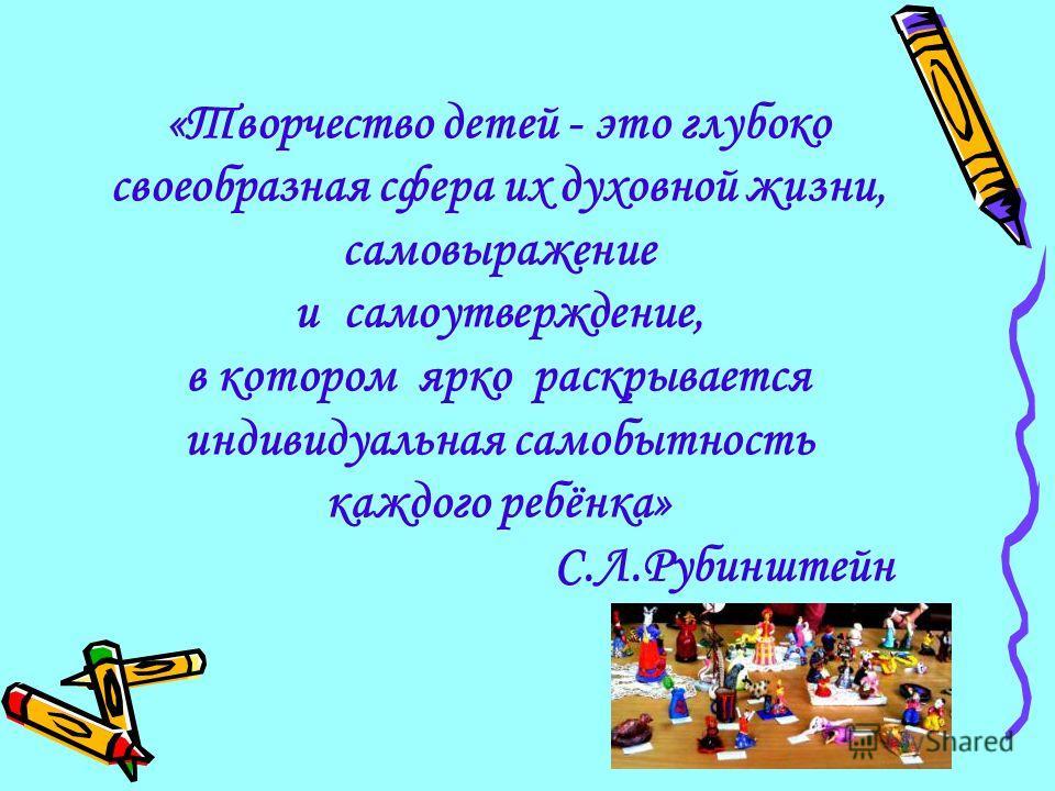 «Творчество детей - это глубоко своеобразная сфера их духовной жизни, самовыражение и самоутверждение, в котором ярко раскрывается индивидуальная самобытность каждого ребёнка» С.Л.Рубинштейн