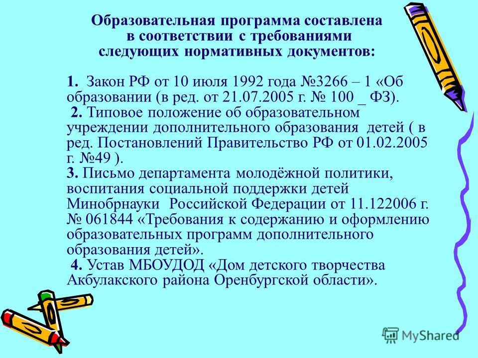 Образовательная программа составлена в соответствии с требованиями следующих нормативных документов: 1. Закон РФ от 10 июля 1992 года 3266 – 1 «Об образовании (в ред. от 21.07.2005 г. 100 _ ФЗ). 2. Типовое положение об образовательном учреждении допо
