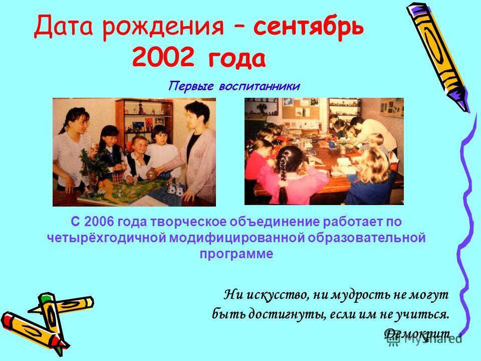 Дата рождения – сентябрь 2002 года Ни искусство, ни мудрость не могут быть достигнуты, если им не учиться. Демокрит Первые воспитанники С 2006 года творческое объединение работает по четырёхгодичной модифицированной образовательной программе