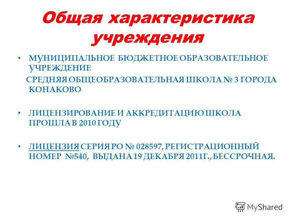 Общая характеристика учреждения МУНИЦИПАЛЬНОЕ БЮДЖЕТНОЕ ОБРАЗОВАТЕЛЬНОЕ УЧРЕЖДЕНИЕ СРЕДНЯЯ ОБЩЕОБРАЗОВАТЕЛЬНАЯ ШКОЛА 3 ГОРОДА КОНАКОВО ЛИЦЕНЗИРОВАНИЕ И АККРЕДИТАЦИЮ ШКОЛА ПРОШЛА В 2010 ГОДУ ЛИЦЕНЗИЯ СЕРИЯ РО 028597, РЕГИСТРАЦИОННЫЙ НОМЕР 540, ВЫДАНА