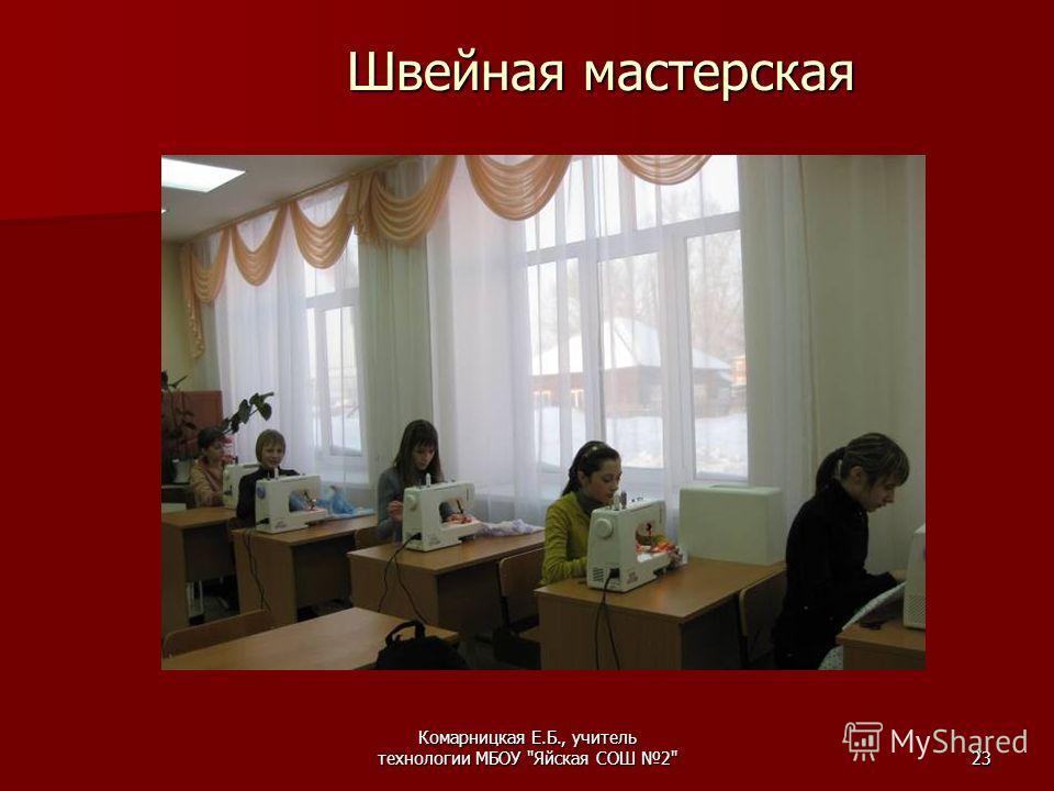 Комарницкая Е.Б., учитель технологии МБОУ Яйская СОШ 223 Швейная мастерская Швейная мастерская