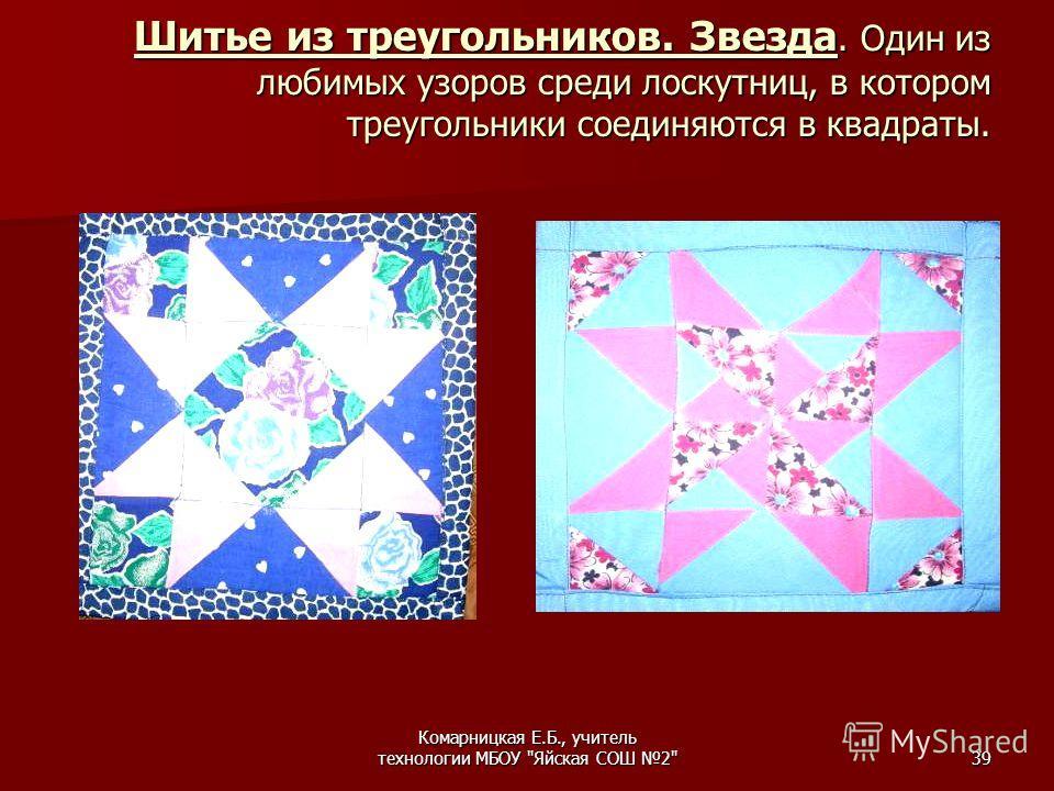 Комарницкая Е.Б., учитель технологии МБОУ Яйская СОШ 239 Шитье из треугольников. Звезда. Один из любимых узоров среди лоскутниц, в котором треугольники соединяются в квадраты.