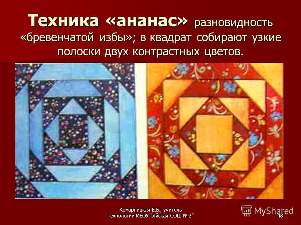 Комарницкая Е.Б., учитель технологии МБОУ Яйская СОШ 248 Техника «ананас» разновидность «бревенчатой избы»; в квадрат собирают узкие полоски двух контрастных цветов.