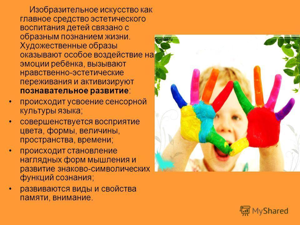 Изобразительное искусство как главное средство эстетического воспитания детей связано с образным познанием жизни. Художественные образы оказывают особое воздействие на эмоции ребёнка, вызывают нравственно-эстетические переживания и активизируют позна