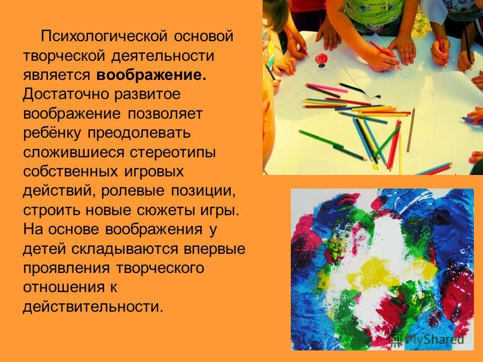 Психологической основой творческой деятельности является воображение. Достаточно развитое воображение позволяет ребёнку преодолевать сложившиеся стереотипы собственных игровых действий, ролевые позиции, строить новые сюжеты игры. На основе воображени
