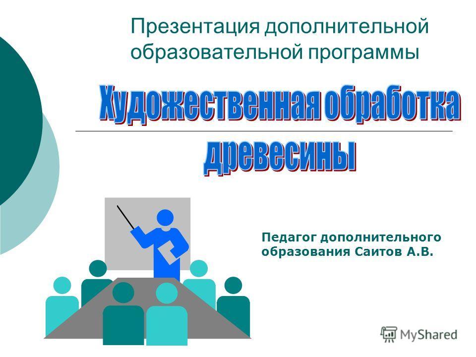 Презентация дополнительной образовательной программы Педагог дополнительного образования Саитов А.В.