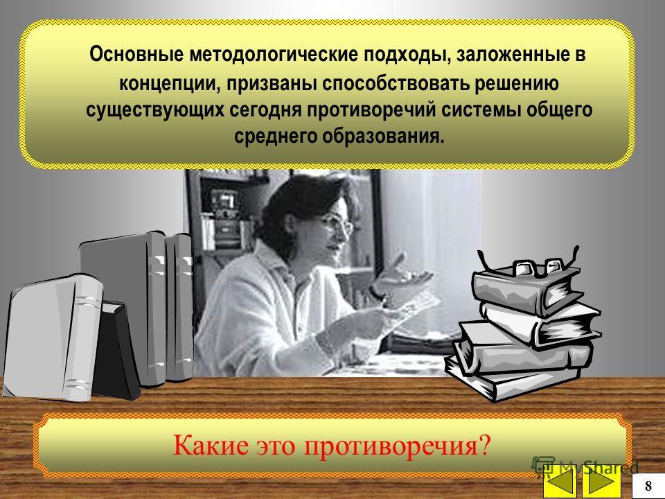 Основные методологические подходы, заложенные в концепции, призваны способствовать решению существующих сегодня противоречий системы общего среднего образования. Какие это противоречия? 8