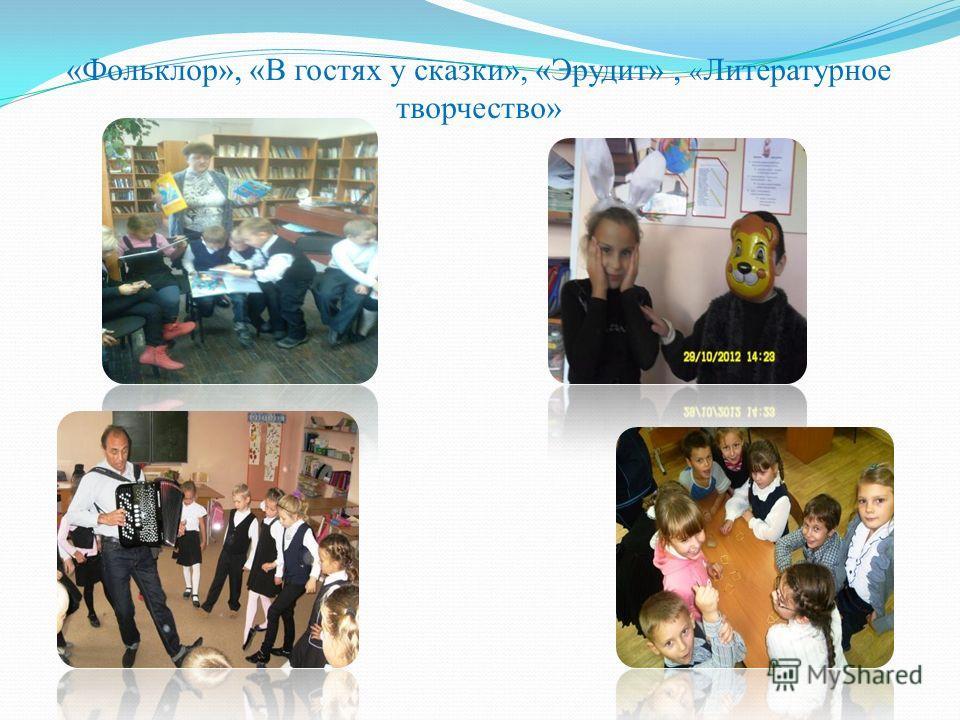 «Фольклор», «В гостях у сказки», «Эрудит», « Литературное творчество»