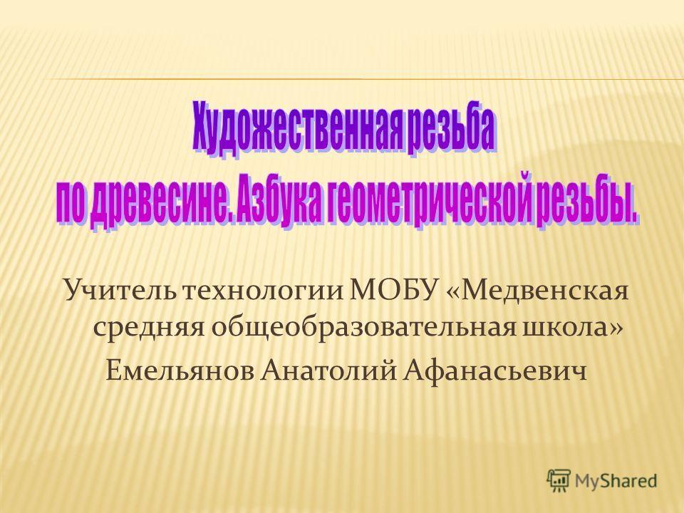 Учитель технологии МОБУ «Медвенская средняя общеобразовательная школа» Емельянов Анатолий Афанасьевич
