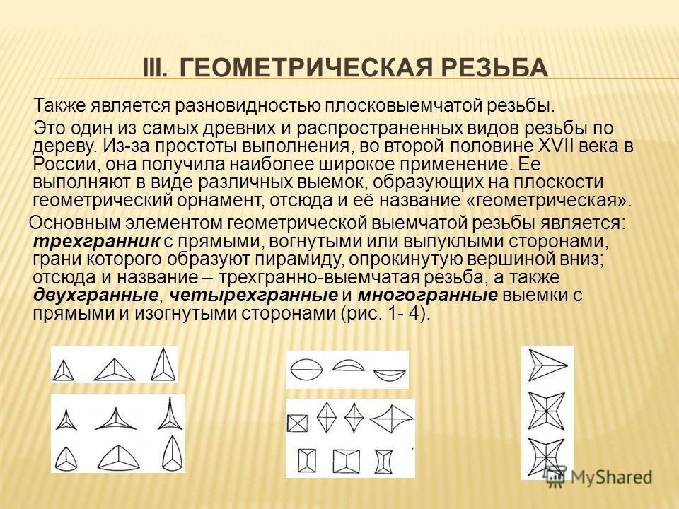 III. ГЕОМЕТРИЧЕСКАЯ РЕЗЬБА Также является разновидностью плосковыемчатой резьбы. Это один из самых древних и распространенных видов резьбы по дереву. Из-за простоты выполнения, во второй половине XVII века в России, она получила наиболее широкое прим