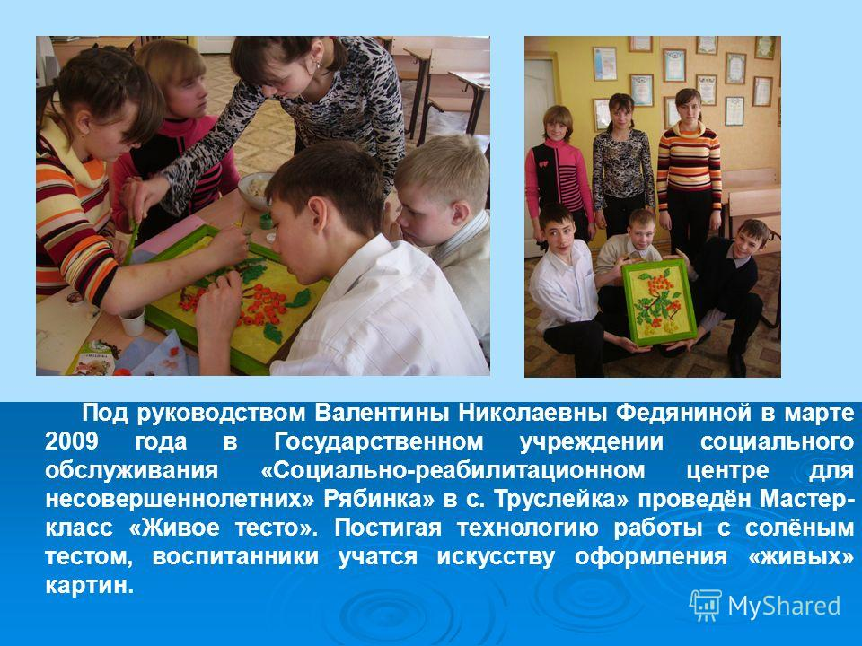 Под руководством Валентины Николаевны Федяниной в марте 2009 года в Государственном учреждении социального обслуживания «Социально-реабилитационном центре для несовершеннолетних» Рябинка» в с. Труслейка» проведён Мастер- класс «Живое тесто». Постигая