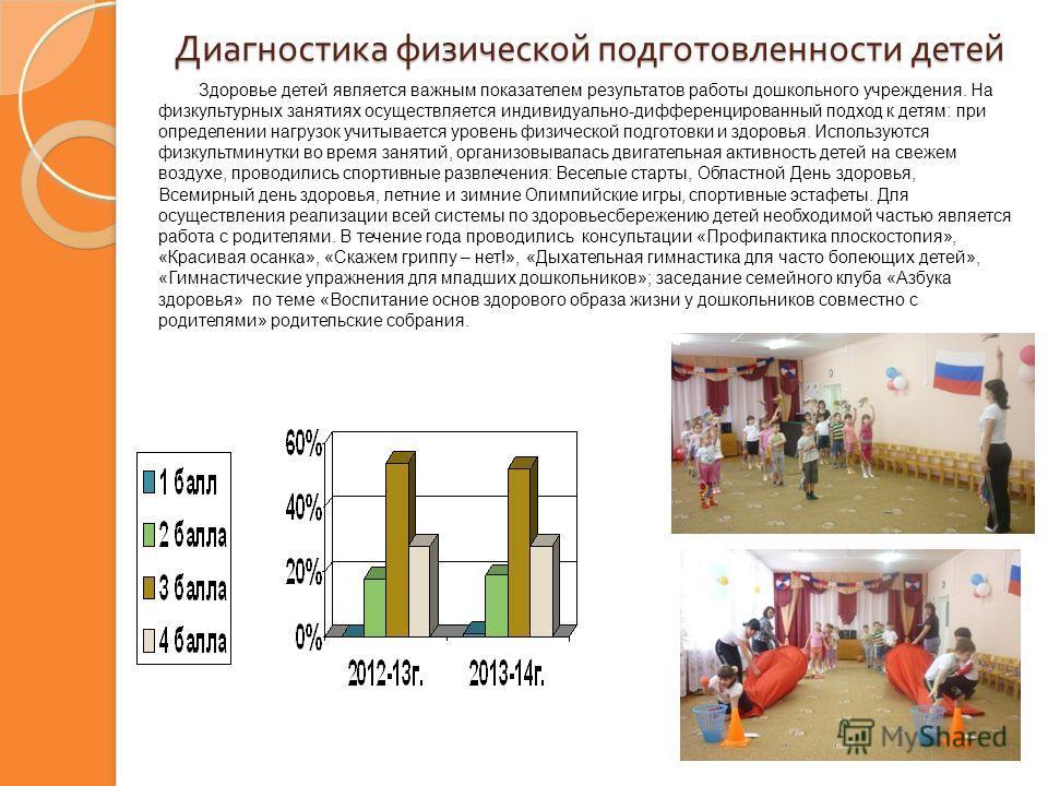 Диагностика физической подготовленности детей Здоровье детей является важным показателем результатов работы дошкольного учреждения. На физкультурных занятиях осуществляется индивидуально-дифференцированный подход к детям: при определении нагрузок учи