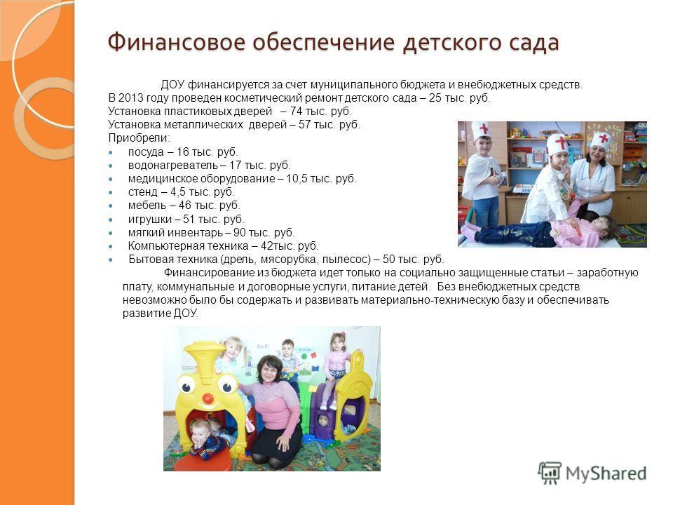 Финансовое обеспечение детского сада ДОУ финансируется за счет муниципального бюджета и внебюджетных средств. В 2013 году проведен косметический ремонт детского сада – 25 тыс. руб. Установка пластиковых дверей – 74 тыс. руб. Установка металлических д