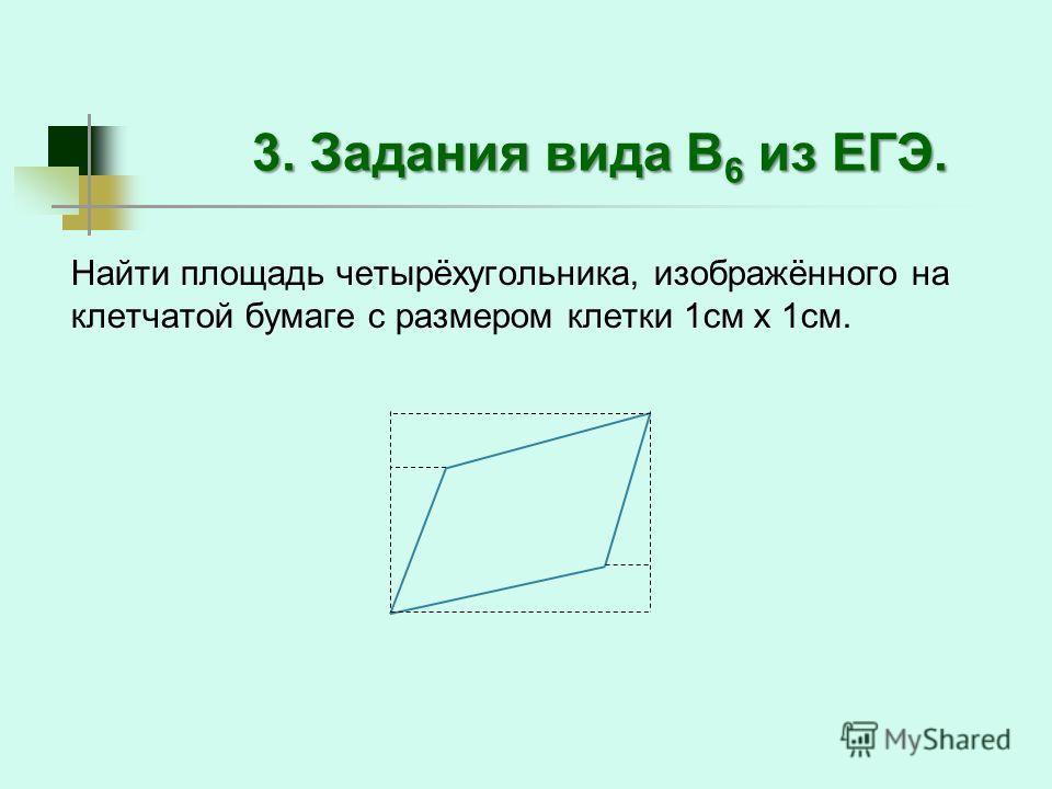 3. Задания вида В 6 из ЕГЭ. Найти площадь четырёхугольника, изображённого на клетчатой бумаге с размером клетки 1 см х 1 см.