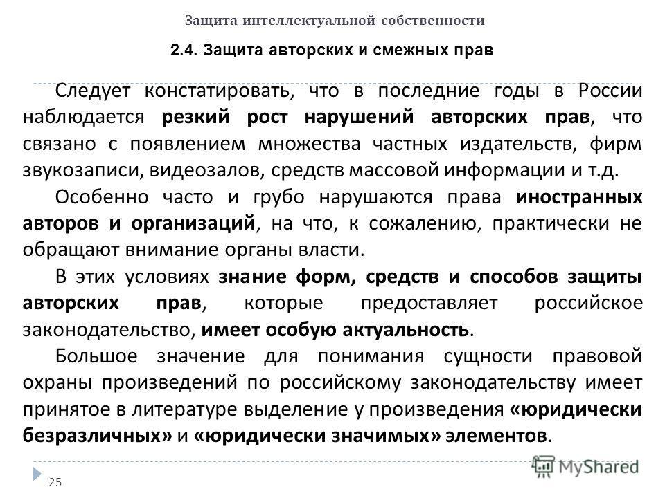 Защита интеллектуальной собственности 2.4. Защита авторских и смежных прав 25 Следует констатировать, что в последние годы в России наблюдается резкий рост нарушений авторских прав, что связано с появлением множества частных издательств, фирм звукоза
