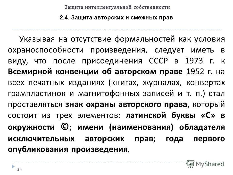 Защита интеллектуальной собственности 2.4. Защита авторских и смежных прав 36 Указывая на отсутствие формальностей как условия охраноспособности произведения, следует иметь в виду, что после присоединения СССР в 1973 г. к Всемирной конвенции об автор