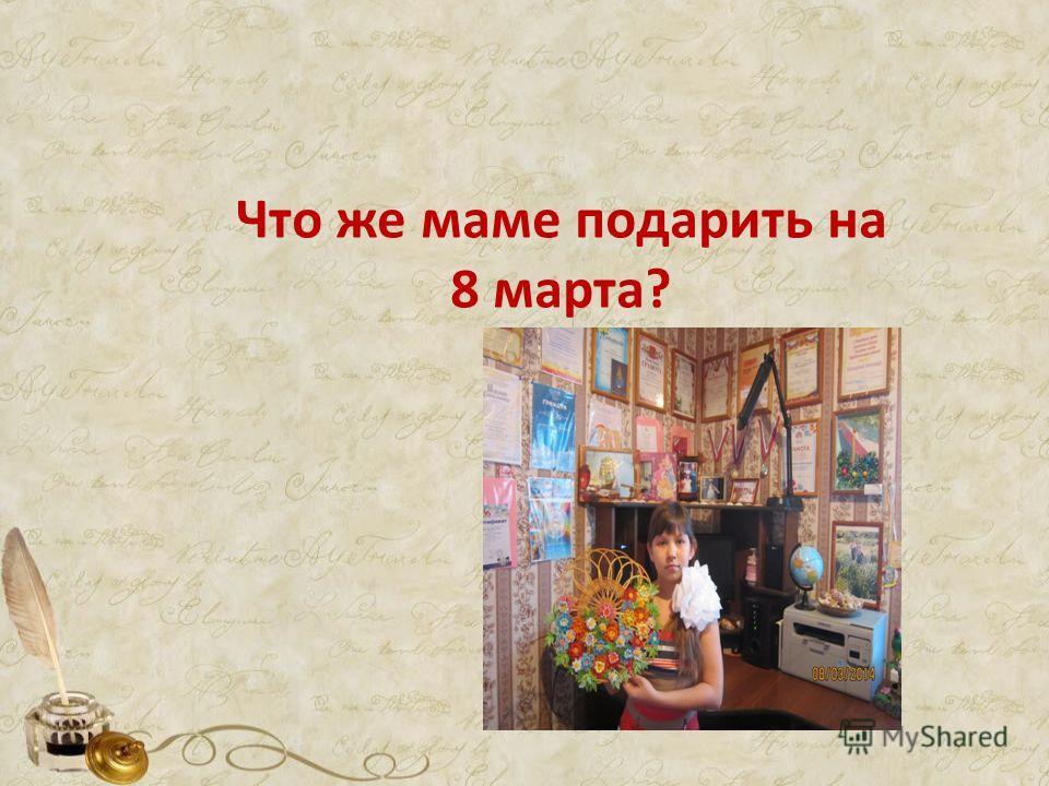 Что же маме подарить на 8 марта?