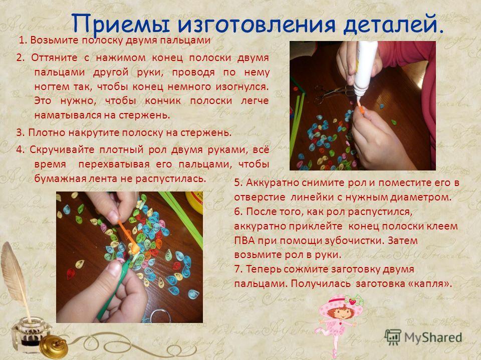 Приемы изготовления деталей. 1. Возьмите полоску двумя пальцами 2. Оттяните с нажимом конец полоски двумя пальцами другой руки, проводя по нему ногтем так, чтобы конец немного изогнулся. Это нужно, чтобы кончик полоски легче наматывался на стержень.