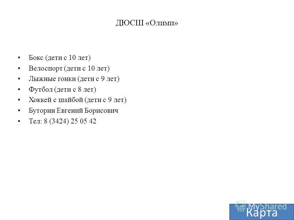 ДЮСШ «Олимп» Бокс (дети с 10 лет) Велоспорт (дети с 10 лет) Лыжные гонки (дети с 9 лет) Футбол (дети с 8 лет) Хоккей с шайбой (дети с 9 лет) Буторин Евгений Борисович Тел: 8 (3424) 25 05 42 Карта