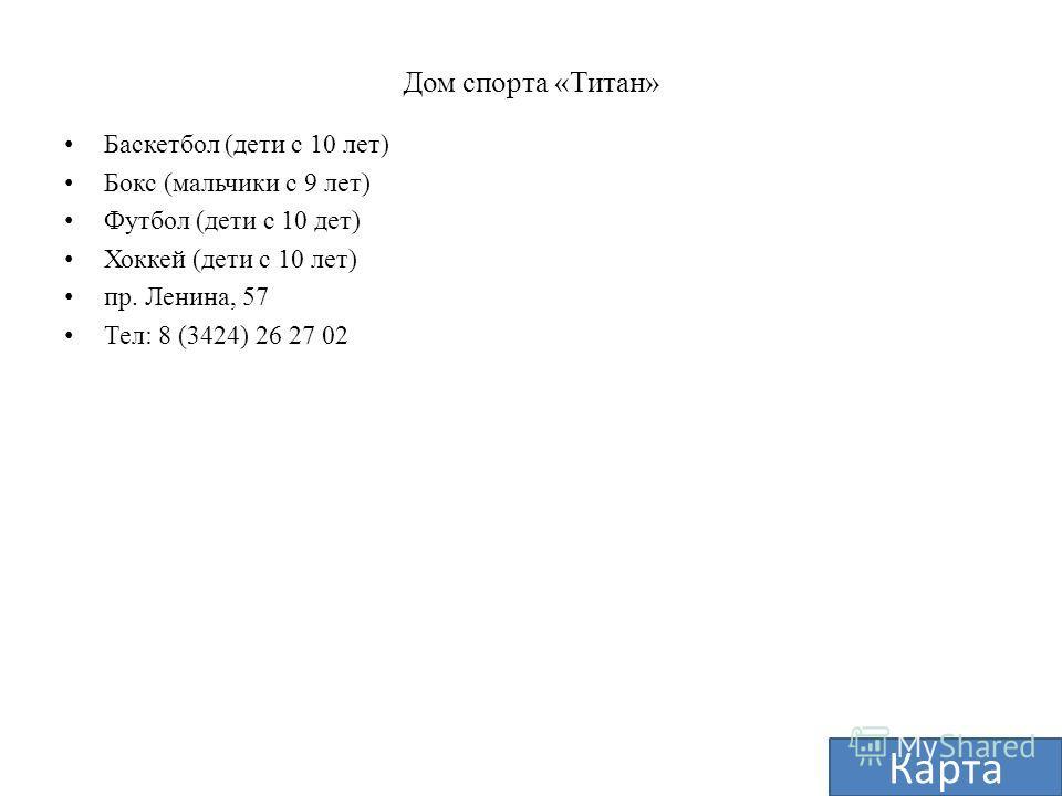 Дом спорта «Титан» Баскетбол (дети с 10 лет) Бокс (мальчики с 9 лет) Футбол (дети с 10 дет) Хоккей (дети с 10 лет) пр. Ленина, 57 Тел: 8 (3424) 26 27 02 Карта