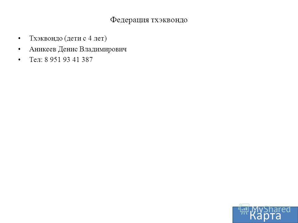 Федерация тхэквондо Тхэквондо (дети с 4 лет) Аникеев Денис Владимирович Тел: 8 951 93 41 387 Карта